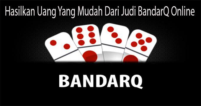 Hasilkan Uang Yang Mudah Dari Judi BandarQ Online